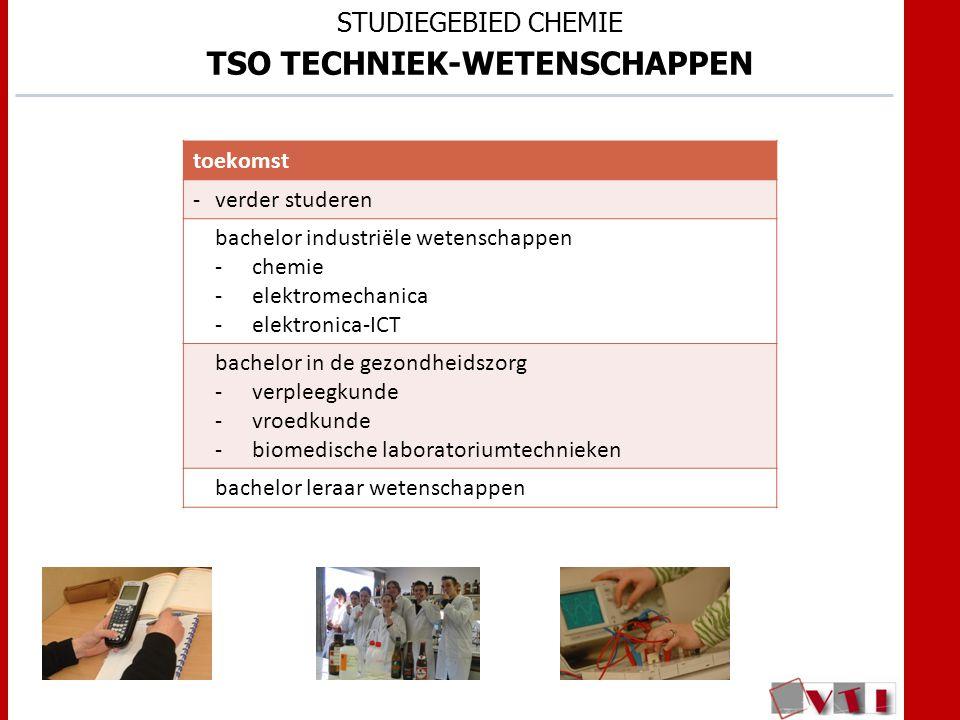 STUDIEGEBIED CHEMIE TSO TECHNIEK-WETENSCHAPPEN toekomst -verder studeren bachelor industriële wetenschappen -chemie -elektromechanica -elektronica-ICT bachelor in de gezondheidszorg -verpleegkunde -vroedkunde -biomedische laboratoriumtechnieken bachelor leraar wetenschappen