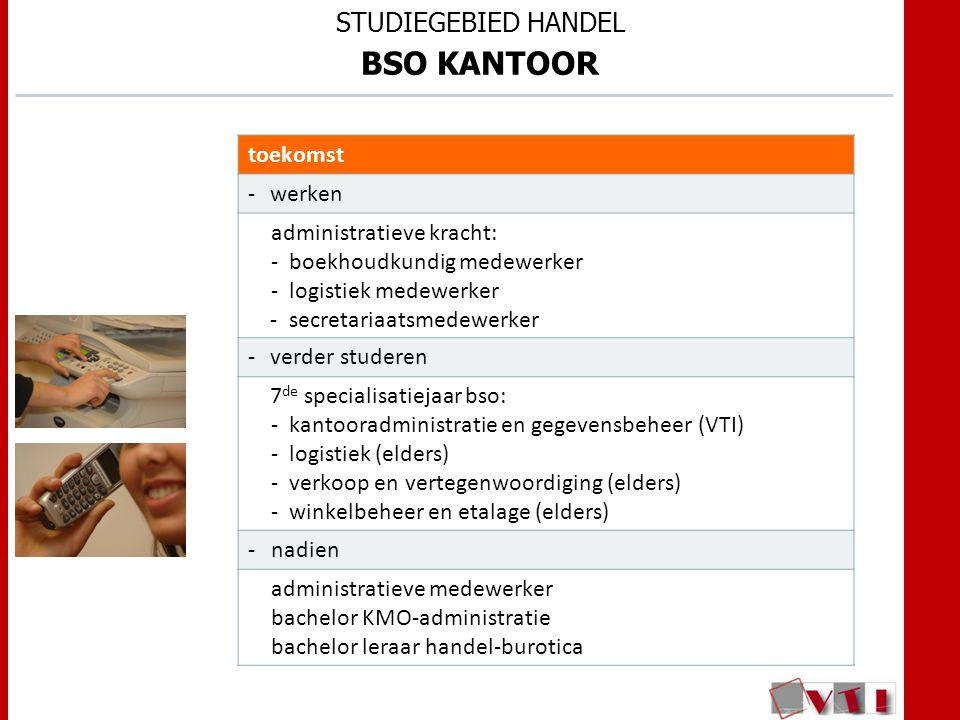 STUDIEGEBIED HANDEL BSO KANTOOR toekomst -werken administratieve kracht: -boekhoudkundig medewerker -logistiek medewerker -secretariaatsmedewerker -verder studeren 7 de specialisatiejaar bso: -kantooradministratie en gegevensbeheer (VTI) -logistiek (elders) -verkoop en vertegenwoordiging (elders) -winkelbeheer en etalage (elders) -nadien administratieve medewerker bachelor KMO-administratie bachelor leraar handel-burotica