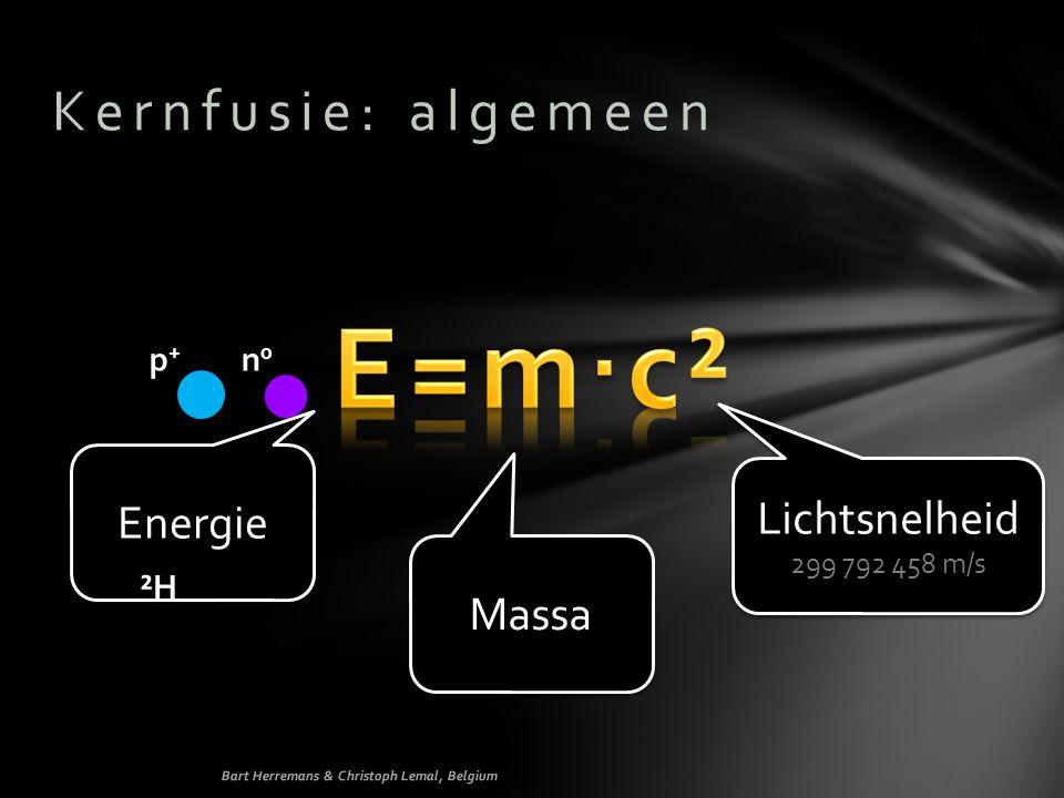 Kernfusie: algemeen Energie Massa Lichtsnelheid 299 792 458 m/s Lichtsnelheid 299 792 458 m/s p+p+ n0n0 ²H Bart Herremans & Christoph Lemal, Belgium