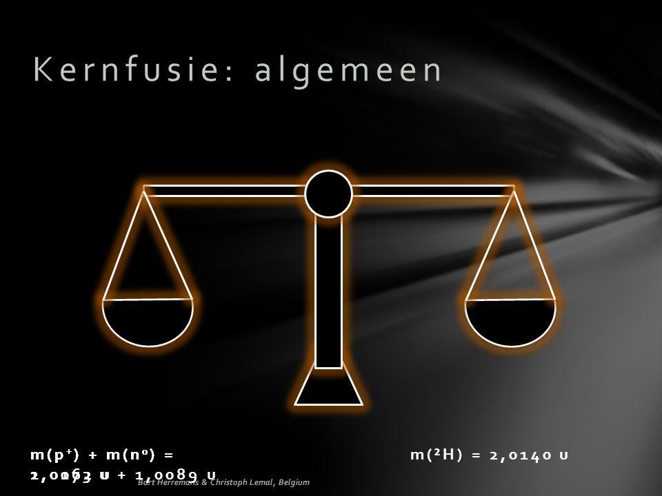 Kernfusie: algemeen m(p + ) + m(n 0 ) = 1,0073 u + 1,0089 u m(²H) = 2,0140 um(p + ) + m(n 0 ) = 2,0162 u m(p + ) + m(n 0 ) = Bart Herremans & Christoph Lemal, Belgium