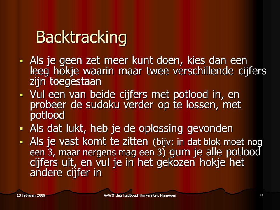 4VWO dag Radboud Universiteit Nijmegen 14 13 februari 2009 Backtracking  Als je geen zet meer kunt doen, kies dan een leeg hokje waarin maar twee verschillende cijfers zijn toegestaan  Vul een van beide cijfers met potlood in, en probeer de sudoku verder op te lossen, met potlood  Als dat lukt, heb je de oplossing gevonden  Als je vast komt te zitten (bijv: in dat blok moet nog een 3, maar nergens mag een 3) gum je alle potlood cijfers uit, en vul je in het gekozen hokje het andere cijfer in
