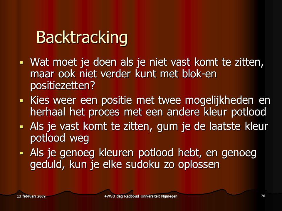 4VWO dag Radboud Universiteit Nijmegen 20 13 februari 2009 Backtracking  Wat moet je doen als je niet vast komt te zitten, maar ook niet verder kunt met blok-en positiezetten.