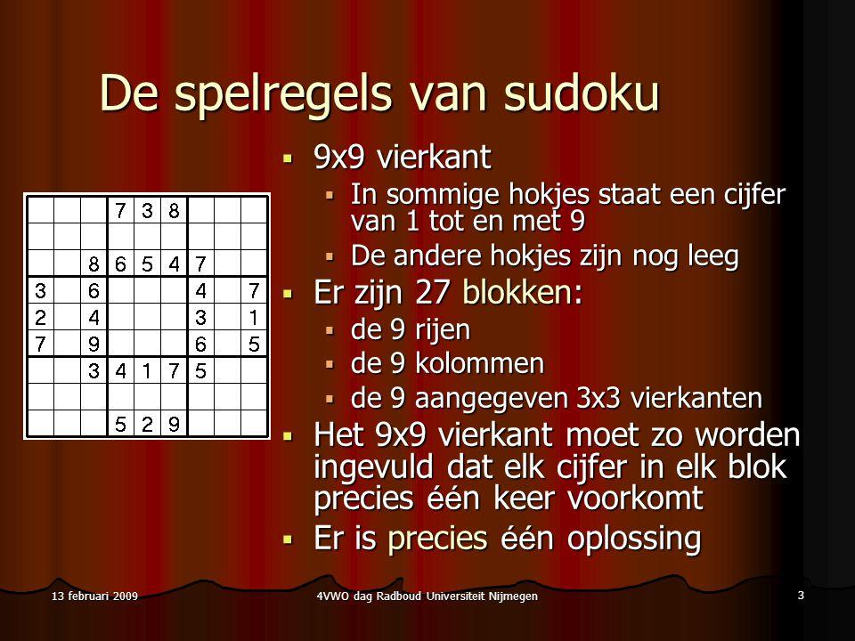 4VWO dag Radboud Universiteit Nijmegen 3 13 februari 2009 De spelregels van sudoku  9x9 vierkant  In sommige hokjes staat een cijfer van 1 tot en met 9  De andere hokjes zijn nog leeg  Er zijn 27 blokken:  de 9 rijen  de 9 kolommen  de 9 aangegeven 3x3 vierkanten  Het 9x9 vierkant moet zo worden ingevuld dat elk cijfer in elk blok precies éé n keer voorkomt  Er is precies éé n oplossing