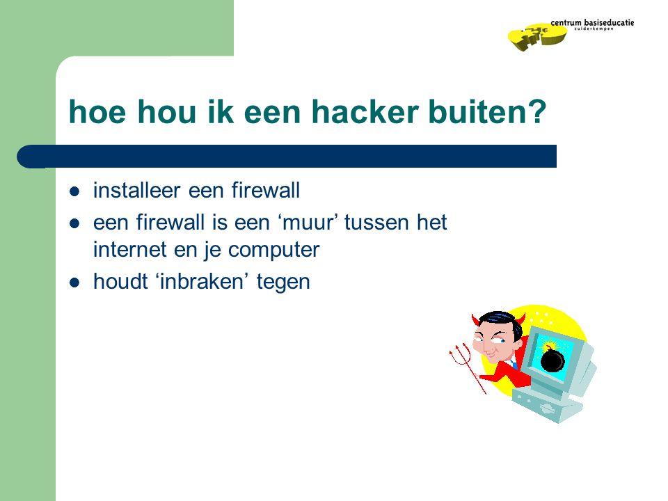 hoe hou ik een hacker buiten?  installeer een firewall  een firewall is een 'muur' tussen het internet en je computer  houdt 'inbraken' tegen