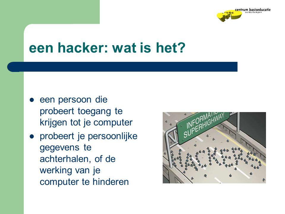 een hacker: wat is het?  een persoon die probeert toegang te krijgen tot je computer  probeert je persoonlijke gegevens te achterhalen, of de werkin