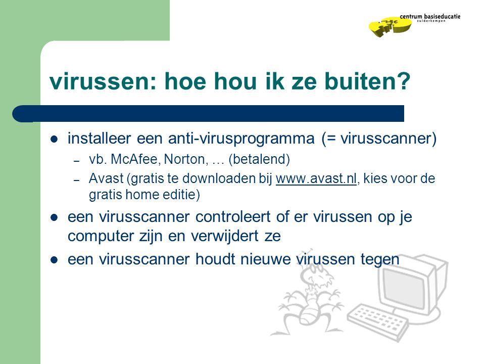 virussen: hoe hou ik ze buiten?  installeer een anti-virusprogramma (= virusscanner) – vb. McAfee, Norton, … (betalend) – Avast (gratis te downloaden