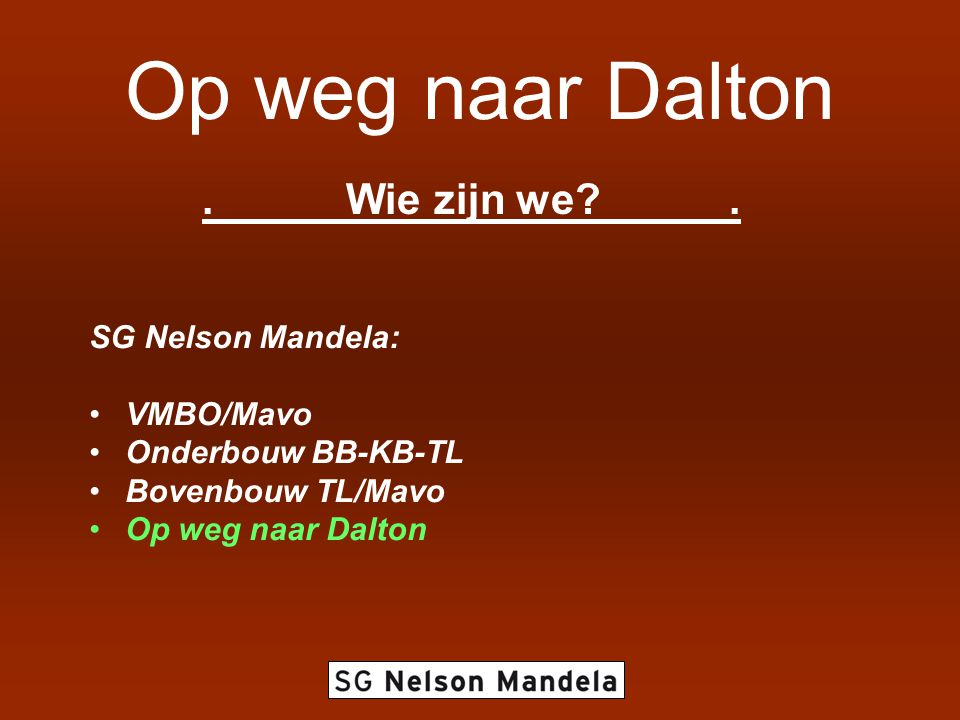 Op weg naar Dalton.Wie zijn we?. SG Nelson Mandela: •VMBO/Mavo •Onderbouw BB-KB-TL •Bovenbouw TL/Mavo •Op weg naar Dalton
