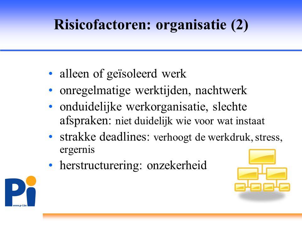 Risicofactoren: organisatie (2) •alleen of geïsoleerd werk •onregelmatige werktijden, nachtwerk •onduidelijke werkorganisatie, slechte afspraken: niet