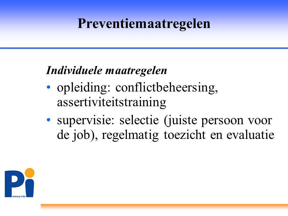 Preventiemaatregelen Individuele maatregelen •opleiding: conflictbeheersing, assertiviteitstraining •supervisie: selectie (juiste persoon voor de job)