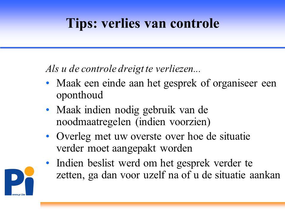 Tips: verlies van controle Als u de controle dreigt te verliezen... •Maak een einde aan het gesprek of organiseer een oponthoud •Maak indien nodig geb