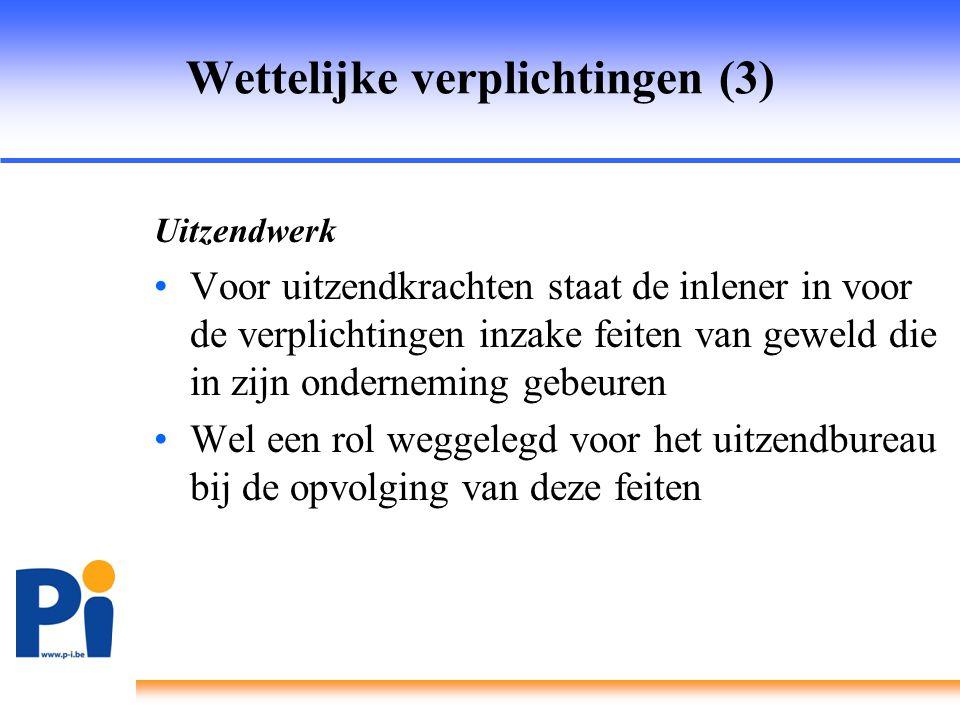 Wettelijke verplichtingen (3) Uitzendwerk •Voor uitzendkrachten staat de inlener in voor de verplichtingen inzake feiten van geweld die in zijn ondern