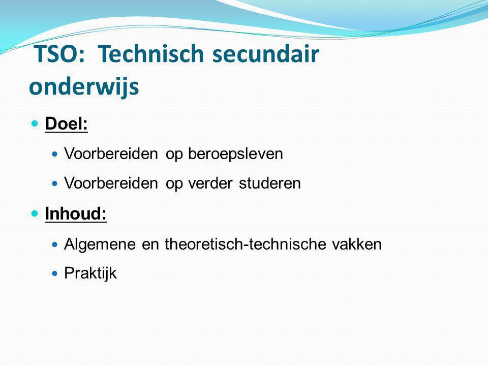 TSO: Technisch secundair onderwijs  Doel:  Voorbereiden op beroepsleven  Voorbereiden op verder studeren  Inhoud:  Algemene en theoretisch-techni