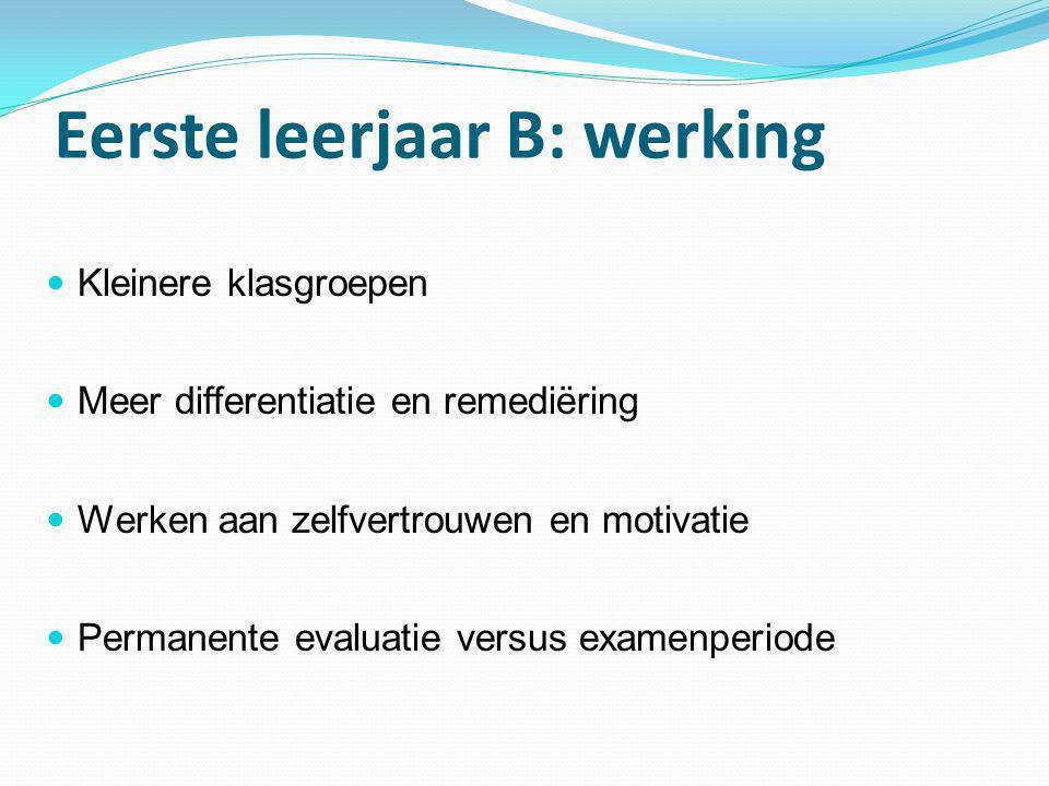 Eerste leerjaar B: werking  Kleinere klasgroepen  Meer differentiatie en remediëring  Werken aan zelfvertrouwen en motivatie  Permanente evaluatie