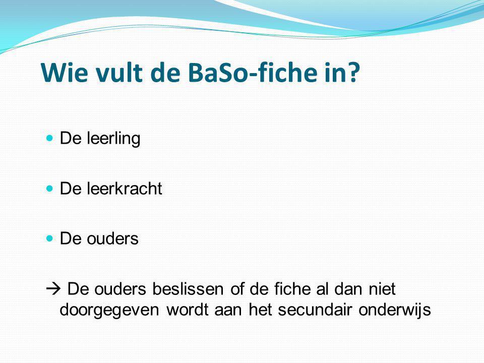 Wie vult de BaSo-fiche in?  De leerling  De leerkracht  De ouders  De ouders beslissen of de fiche al dan niet doorgegeven wordt aan het secundair