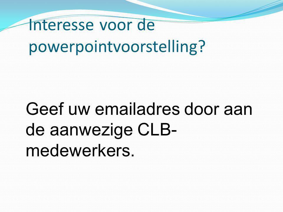 Interesse voor de powerpointvoorstelling? Geef uw emailadres door aan de aanwezige CLB- medewerkers.