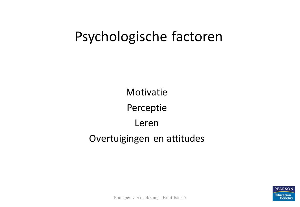 Psychologische factoren Motivatie Perceptie Leren Overtuigingen en attitudes 18 Principes van marketing - Hoofdstuk 5