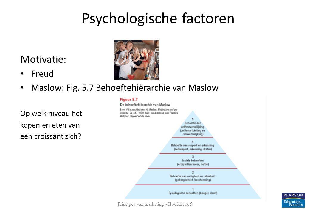 Psychologische factoren Motivatie: • Freud • Maslow: Fig. 5.7 Behoeftehiërarchie van Maslow Op welk niveau het kopen en eten van een croissant zich? 1