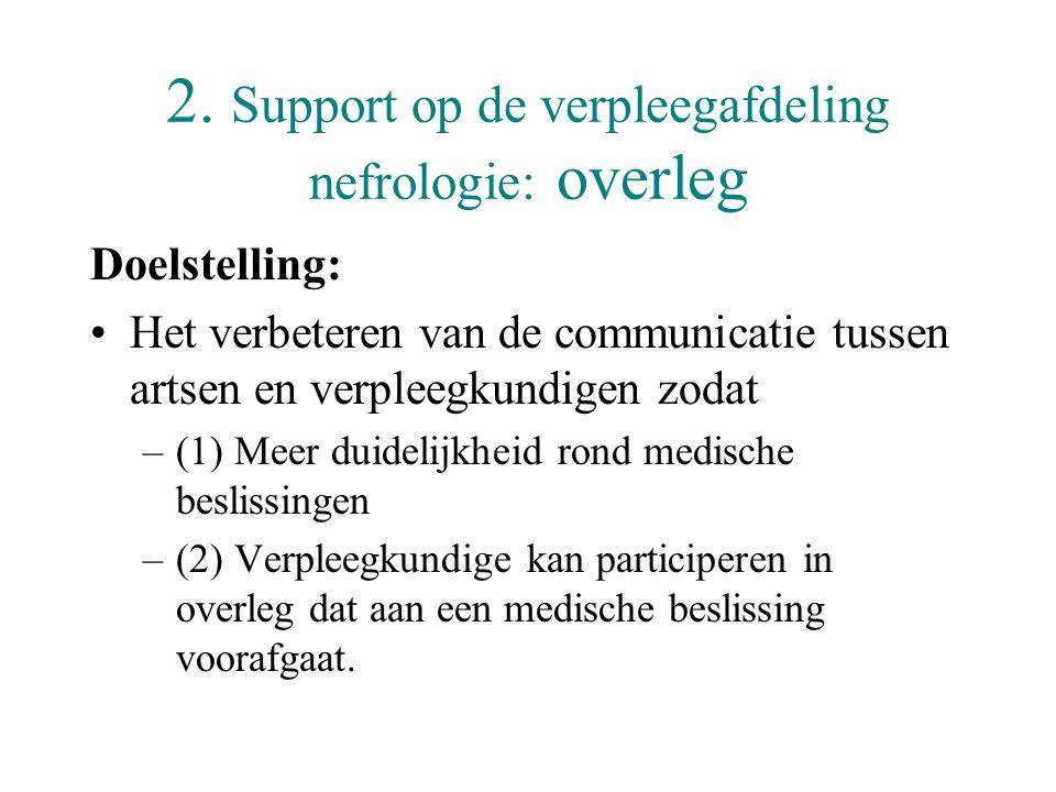 2. Support op de verpleegafdeling nefrologie: overleg Doelstelling: •Het verbeteren van de communicatie tussen artsen en verpleegkundigen zodat –(1) M