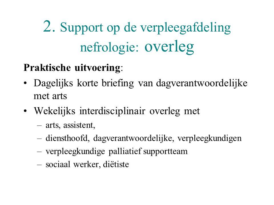 2. Support op de verpleegafdeling nefrologie: overleg Praktische uitvoering: •Dagelijks korte briefing van dagverantwoordelijke met arts •Wekelijks in