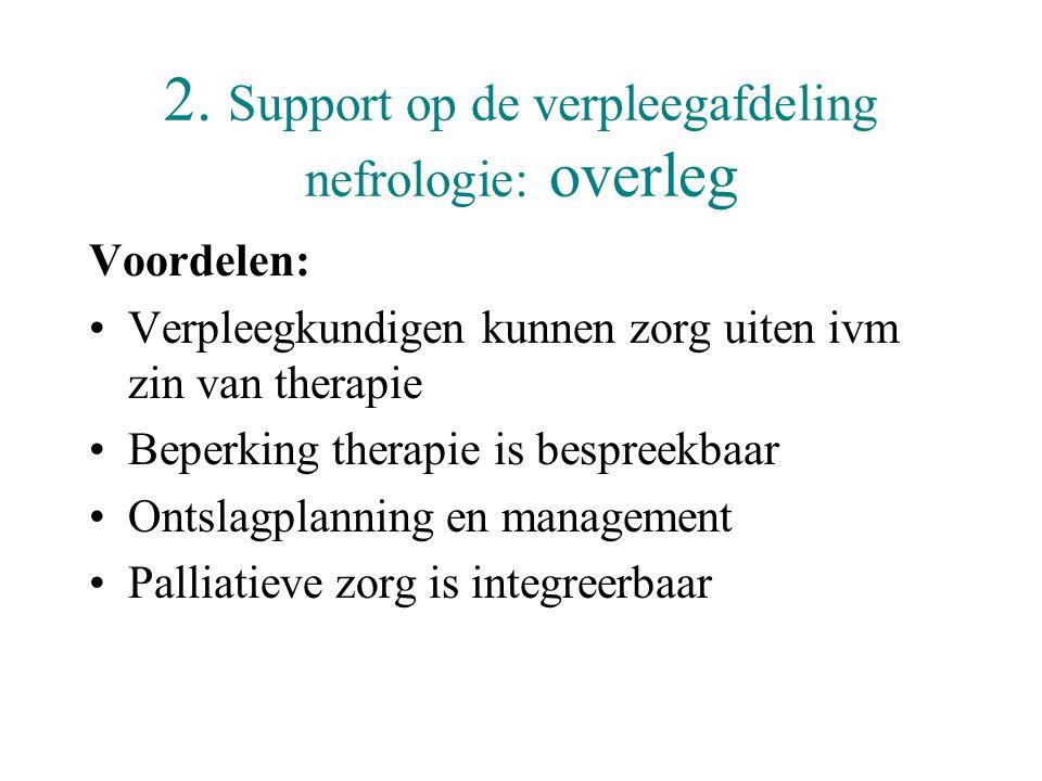2. Support op de verpleegafdeling nefrologie: overleg Voordelen: •Verpleegkundigen kunnen zorg uiten ivm zin van therapie •Beperking therapie is bespr