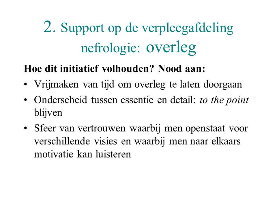 2. Support op de verpleegafdeling nefrologie: overleg Hoe dit initiatief volhouden? Nood aan: •Vrijmaken van tijd om overleg te laten doorgaan •Onders