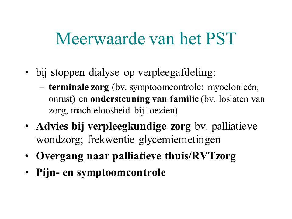 Meerwaarde van het PST •bij stoppen dialyse op verpleegafdeling: –terminale zorg (bv. symptoomcontrole: myoclonieën, onrust) en ondersteuning van fami