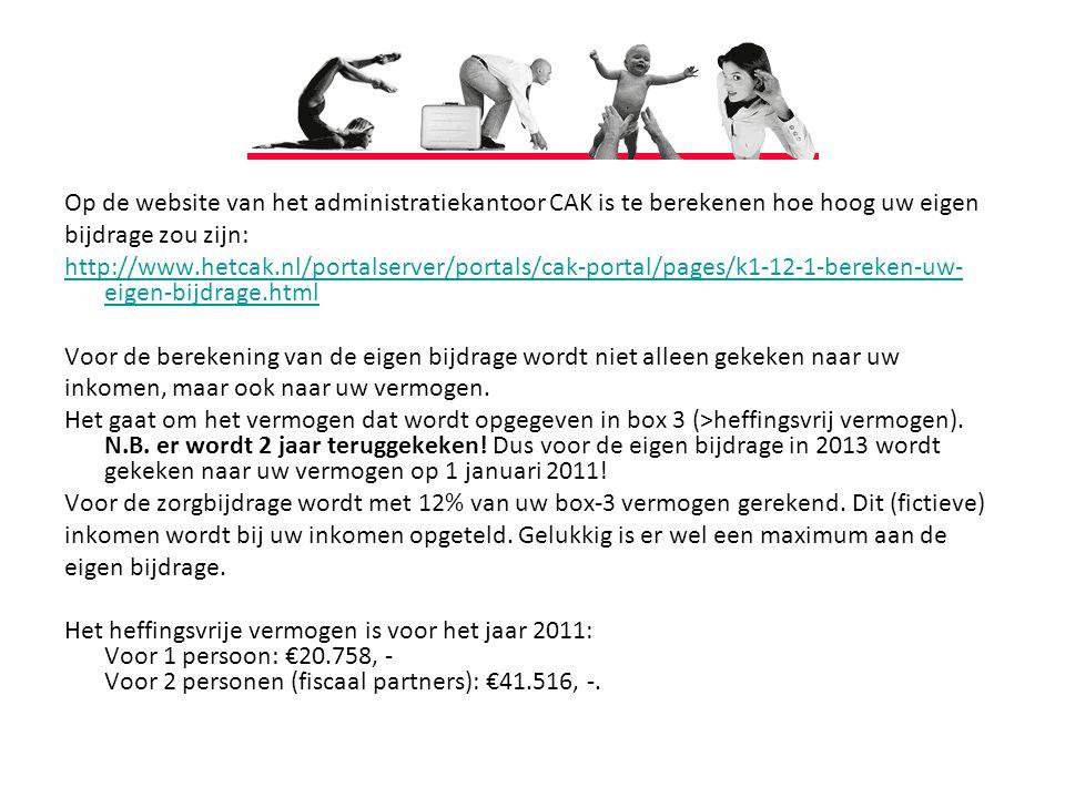 Op de website van het administratiekantoor CAK is te berekenen hoe hoog uw eigen bijdrage zou zijn: http://www.hetcak.nl/portalserver/portals/cak-portal/pages/k1-12-1-bereken-uw- eigen-bijdrage.html Voor de berekening van de eigen bijdrage wordt niet alleen gekeken naar uw inkomen, maar ook naar uw vermogen.