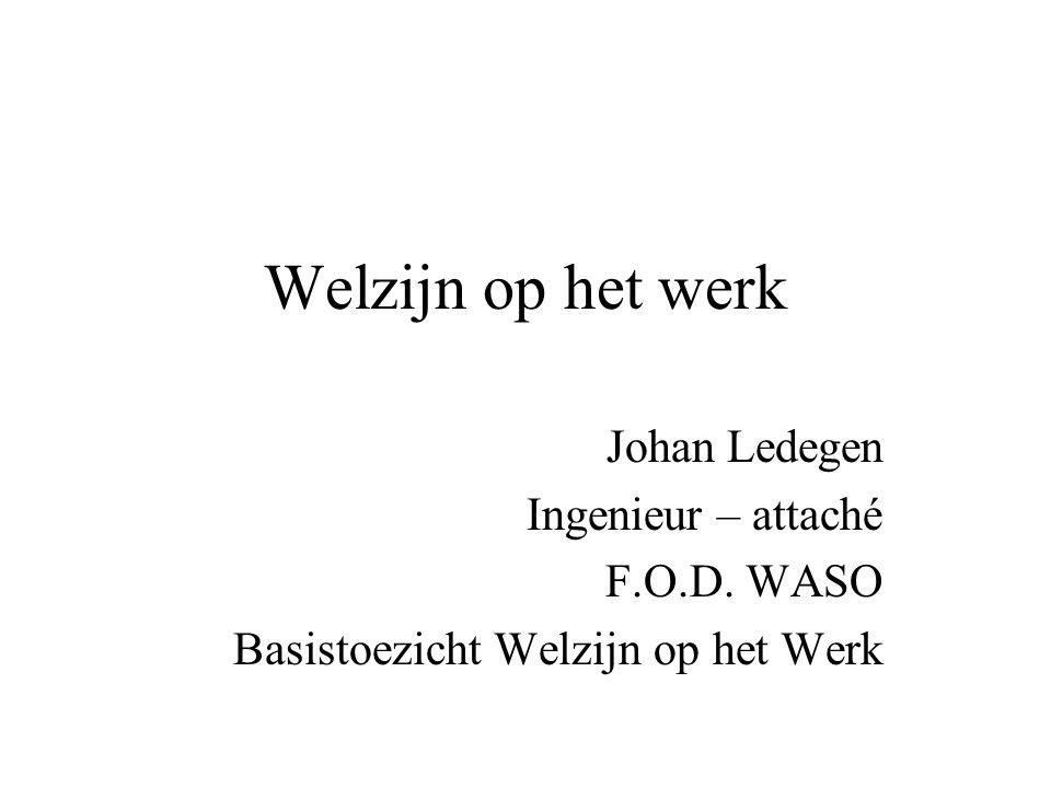 Welzijn op het werk Johan Ledegen Ingenieur – attaché F.O.D. WASO Basistoezicht Welzijn op het Werk