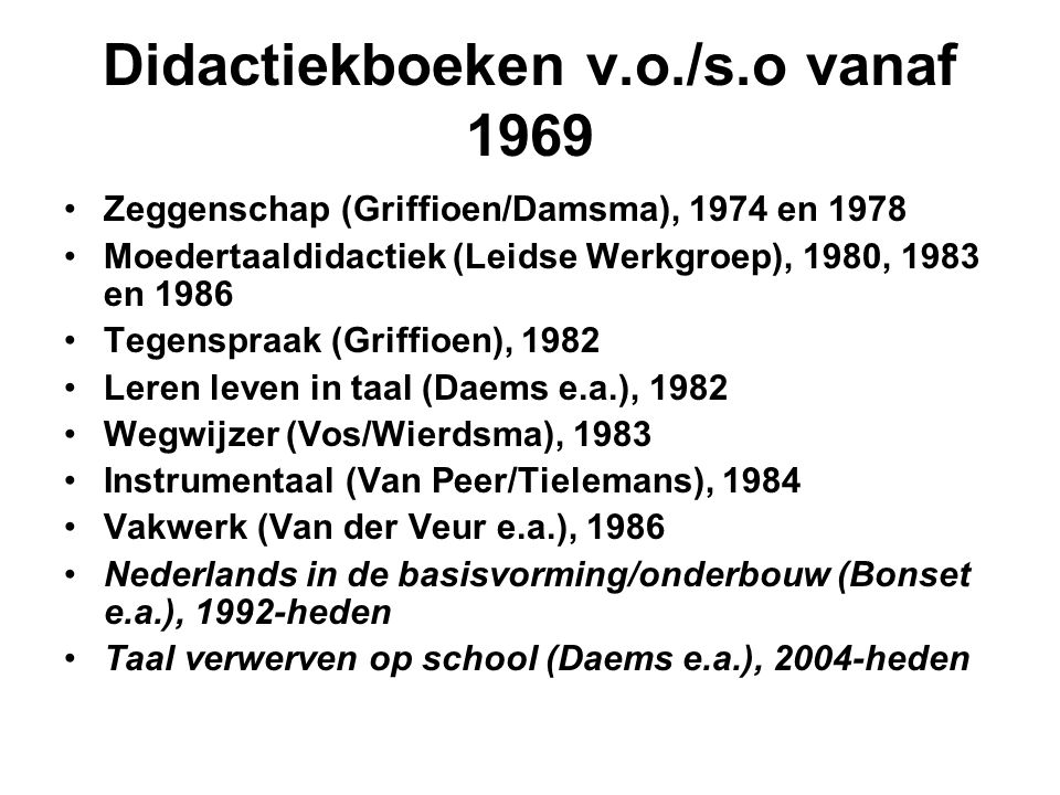 Didactiekboeken v.o./s.o vanaf 1969 •Zeggenschap (Griffioen/Damsma), 1974 en 1978 •Moedertaaldidactiek (Leidse Werkgroep), 1980, 1983 en 1986 •Tegensp