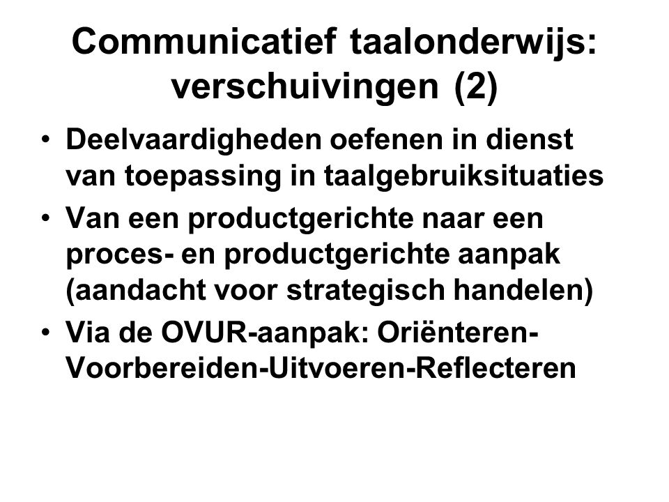 Communicatief taalonderwijs: verschuivingen (2) •Deelvaardigheden oefenen in dienst van toepassing in taalgebruiksituaties •Van een productgerichte na