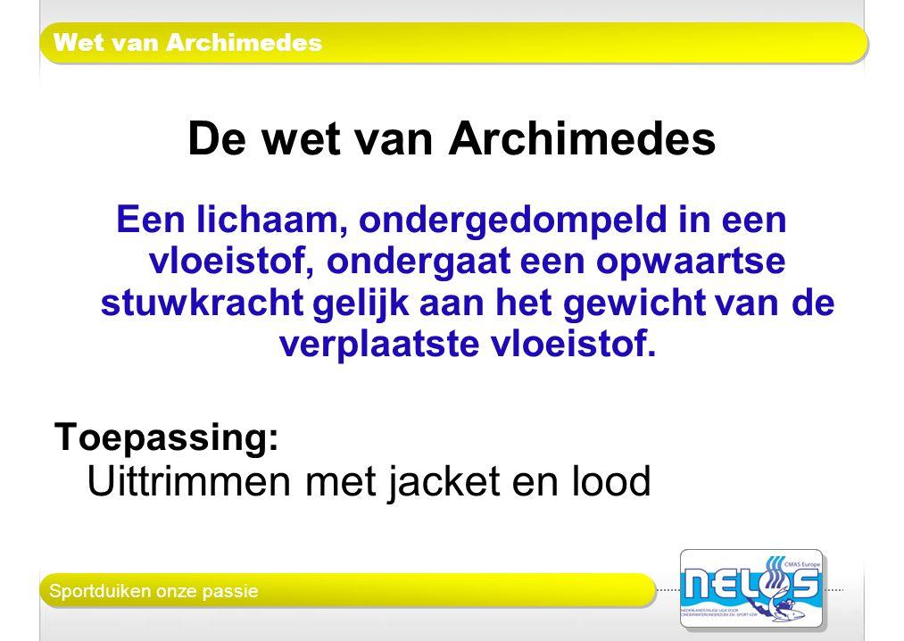 Sportduiken onze passie Wet van Archimedes De wet van Archimedes Een lichaam, ondergedompeld in een vloeistof, ondergaat een opwaartse stuwkracht geli