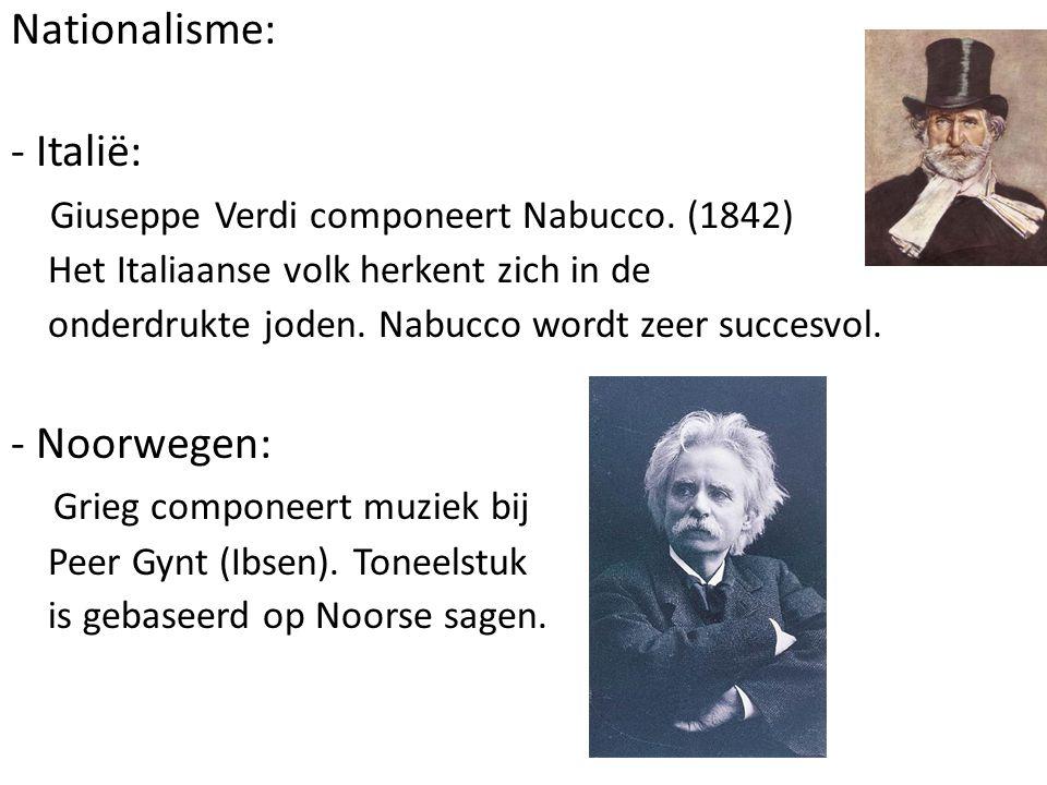 Nationalisme: - Italië: Giuseppe Verdi componeert Nabucco. (1842) Het Italiaanse volk herkent zich in de onderdrukte joden. Nabucco wordt zeer succesv