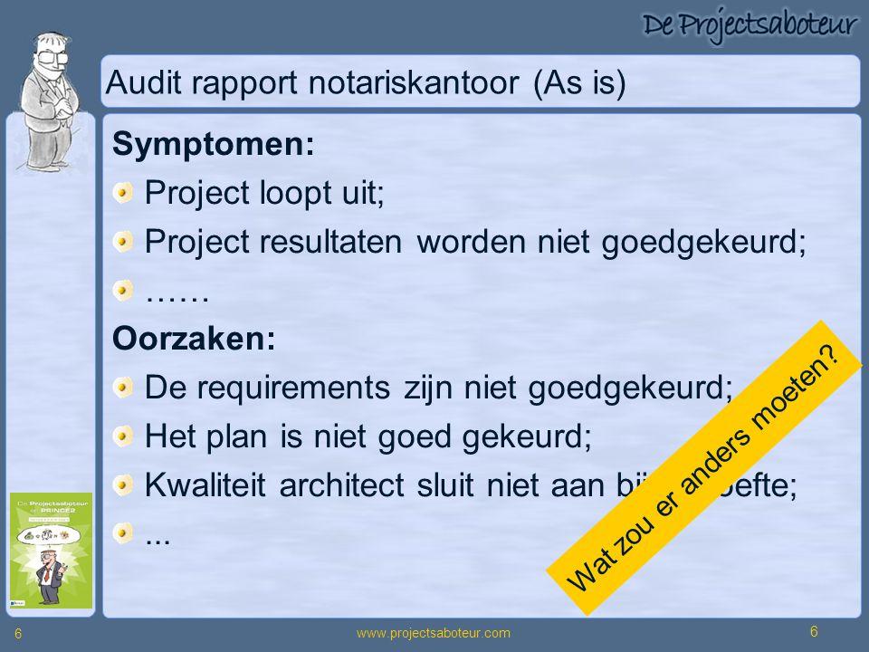 www.projectsaboteur.com 6 6 Audit rapport notariskantoor (As is) Symptomen: Project loopt uit; Project resultaten worden niet goedgekeurd; …… Oorzaken