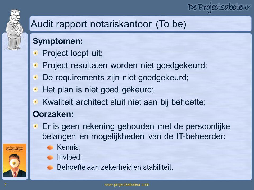 www.projectsaboteur.com 7 Audit rapport notariskantoor (To be) Symptomen: Project loopt uit; Project resultaten worden niet goedgekeurd; De requiremen