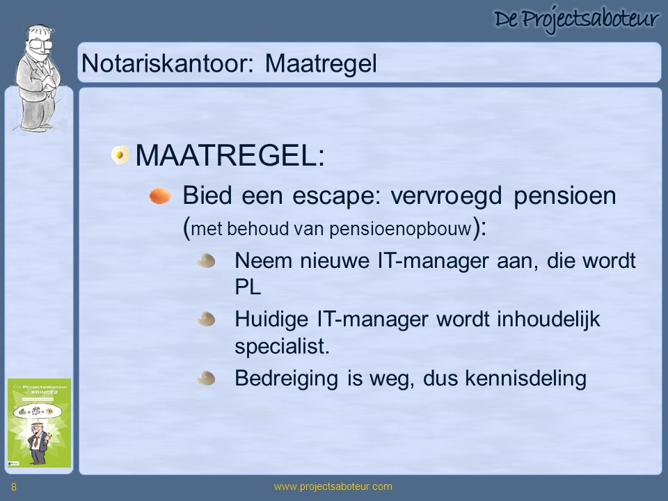 www.projectsaboteur.com 8 Notariskantoor: Maatregel MAATREGEL: Bied een escape: vervroegd pensioen ( met behoud van pensioenopbouw ): Neem nieuwe IT-m