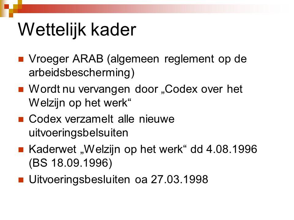 """Wettelijk kader  Vroeger ARAB (algemeen reglement op de arbeidsbescherming)  Wordt nu vervangen door """"Codex over het Welzijn op het werk  Codex verzamelt alle nieuwe uitvoeringsbelsuiten  Kaderwet """"Welzijn op het werk dd 4.08.1996 (BS 18.09.1996)  Uitvoeringsbesluiten oa 27.03.1998"""