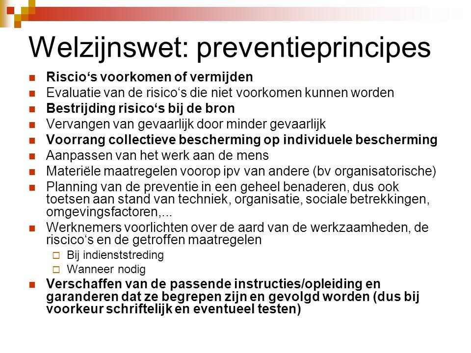 Welzijnswet: preventieprincipes  Riscio's voorkomen of vermijden  Evaluatie van de risico's die niet voorkomen kunnen worden  Bestrijding risico's bij de bron  Vervangen van gevaarlijk door minder gevaarlijk  Voorrang collectieve bescherming op individuele bescherming  Aanpassen van het werk aan de mens  Materiële maatregelen voorop ipv van andere (bv organisatorische)  Planning van de preventie in een geheel benaderen, dus ook toetsen aan stand van techniek, organisatie, sociale betrekkingen, omgevingsfactoren,...