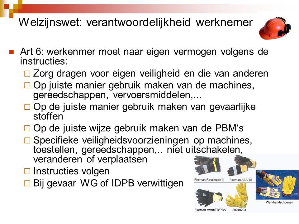Welzijnswet: verantwoordelijkheid werknemer  Art 6: werkenmer moet naar eigen vermogen volgens de instructies:  Zorg dragen voor eigen veiligheid en die van anderen  Op juiste manier gebruik maken van de machines, gereedschappen, vervoersmiddelen,...