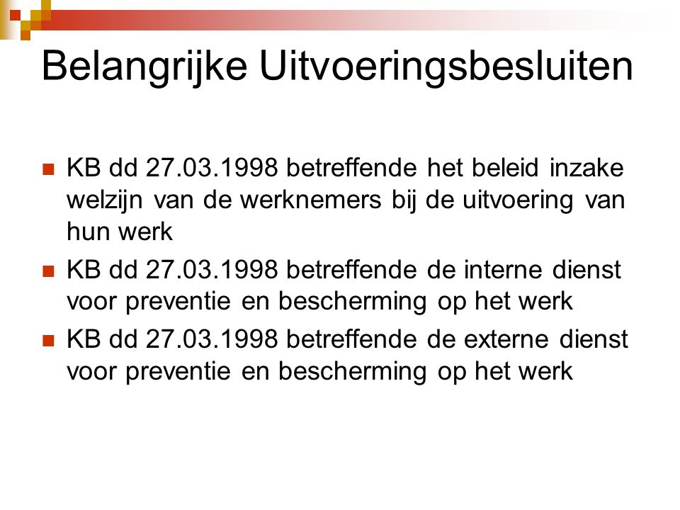 Belangrijke Uitvoeringsbesluiten  KB dd 27.03.1998 betreffende het beleid inzake welzijn van de werknemers bij de uitvoering van hun werk  KB dd 27.03.1998 betreffende de interne dienst voor preventie en bescherming op het werk  KB dd 27.03.1998 betreffende de externe dienst voor preventie en bescherming op het werk