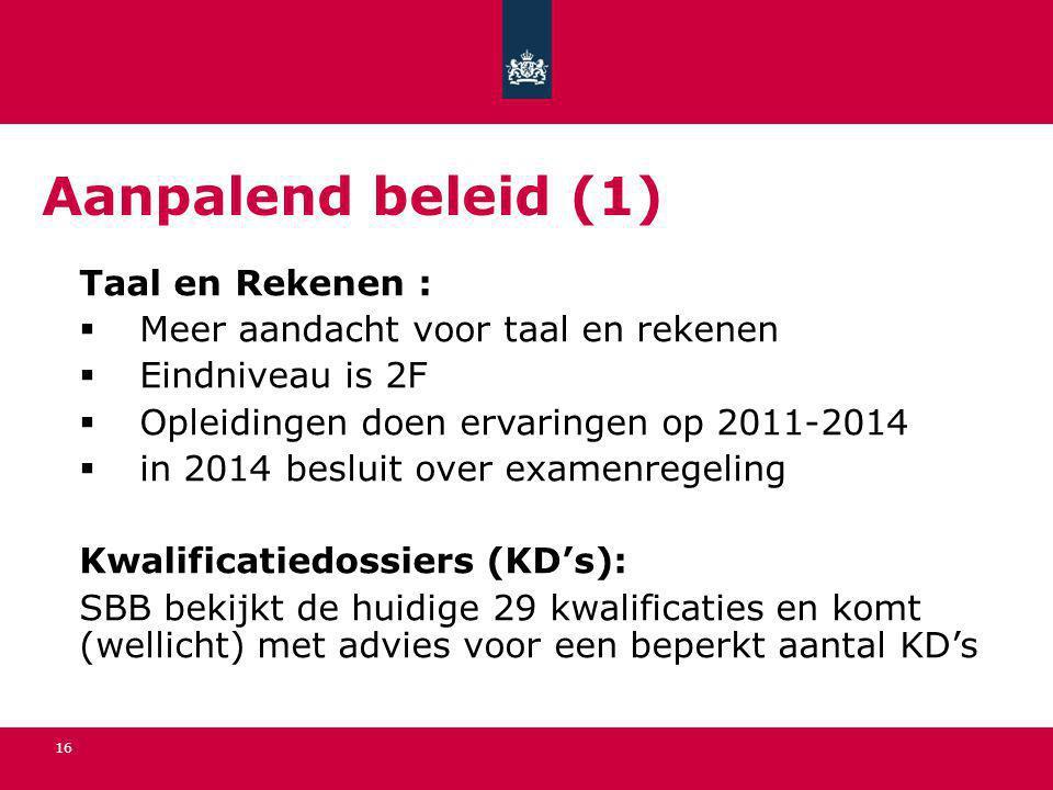 16 Aanpalend beleid (1) Taal en Rekenen :  Meer aandacht voor taal en rekenen  Eindniveau is 2F  Opleidingen doen ervaringen op 2011-2014  in 2014