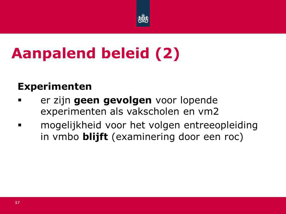 17 Aanpalend beleid (2) Experimenten  er zijn geen gevolgen voor lopende experimenten als vakscholen en vm2  mogelijkheid voor het volgen entreeople