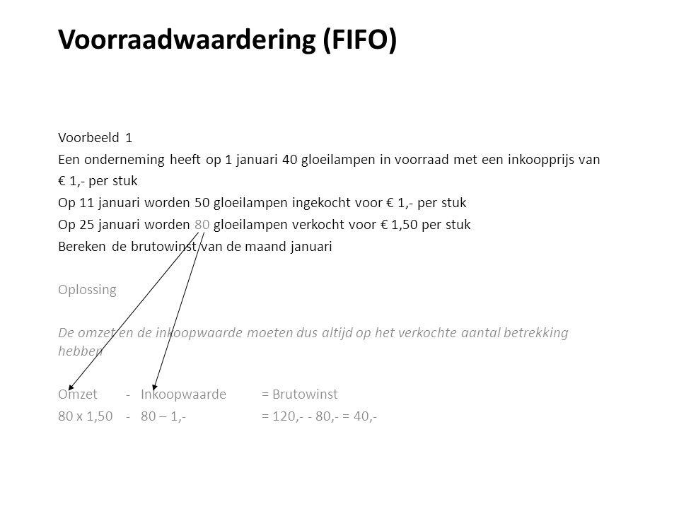 Voorraadwaardering (FIFO) Voorbeeld 1 Een onderneming heeft op 1 januari 40 gloeilampen in voorraad met een inkoopprijs van € 1,- per stuk Op 11 januari worden 50 gloeilampen ingekocht voor € 1,- per stuk Op 25 januari worden 80 gloeilampen verkocht voor € 1,50 per stuk Bereken de brutowinst van de maand januari Oplossing De omzet en de inkoopwaarde moeten dus altijd op het verkochte aantal betrekking hebben Omzet - Inkoopwaarde = Brutowinst 80 x 1,50 - 80 – 1,-= 120,- - 80,- = 40,-