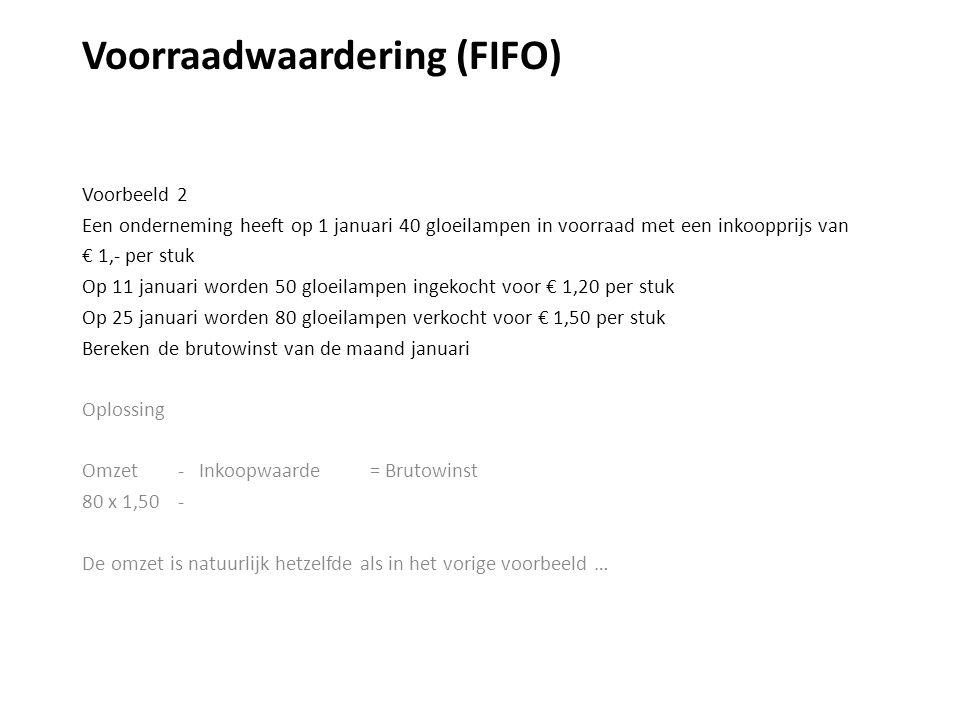 Voorraadwaardering (FIFO) Voorbeeld 2 Een onderneming heeft op 1 januari 40 gloeilampen in voorraad met een inkoopprijs van € 1,- per stuk Op 11 januari worden 50 gloeilampen ingekocht voor € 1,20 per stuk Op 25 januari worden 80 gloeilampen verkocht voor € 1,50 per stuk Bereken de brutowinst van de maand januari Oplossing Omzet - Inkoopwaarde = Brutowinst 80 x 1,50 - De omzet is natuurlijk hetzelfde als in het vorige voorbeeld …