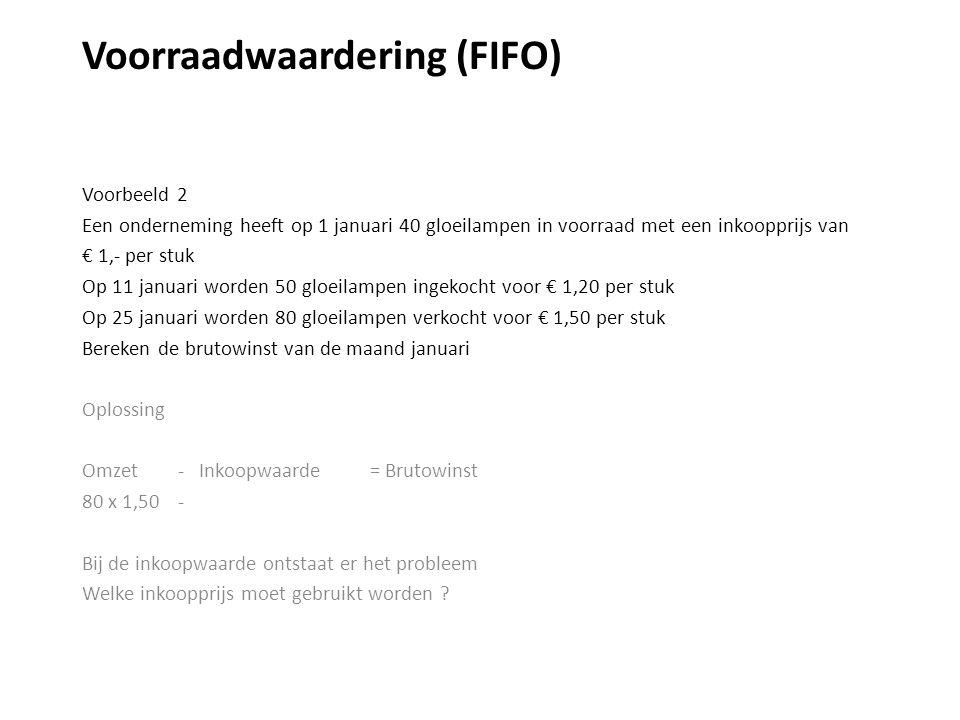 Voorraadwaardering (FIFO) Voorbeeld 2 Een onderneming heeft op 1 januari 40 gloeilampen in voorraad met een inkoopprijs van € 1,- per stuk Op 11 januari worden 50 gloeilampen ingekocht voor € 1,20 per stuk Op 25 januari worden 80 gloeilampen verkocht voor € 1,50 per stuk Bereken de brutowinst van de maand januari Oplossing Omzet - Inkoopwaarde = Brutowinst 80 x 1,50 - Bij de inkoopwaarde ontstaat er het probleem Welke inkoopprijs moet gebruikt worden ?