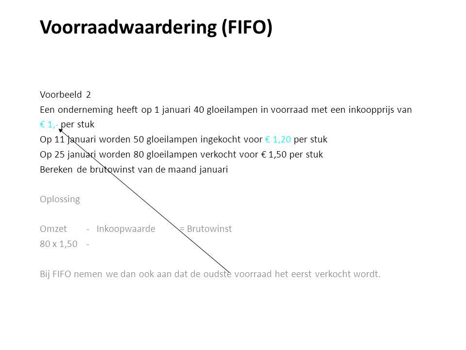 Voorraadwaardering (FIFO) Voorbeeld 2 Een onderneming heeft op 1 januari 40 gloeilampen in voorraad met een inkoopprijs van € 1,- per stuk Op 11 januari worden 50 gloeilampen ingekocht voor € 1,20 per stuk Op 25 januari worden 80 gloeilampen verkocht voor € 1,50 per stuk Bereken de brutowinst van de maand januari Oplossing Omzet - Inkoopwaarde = Brutowinst 80 x 1,50 - Bij FIFO nemen we dan ook aan dat de oudste voorraad het eerst verkocht wordt.