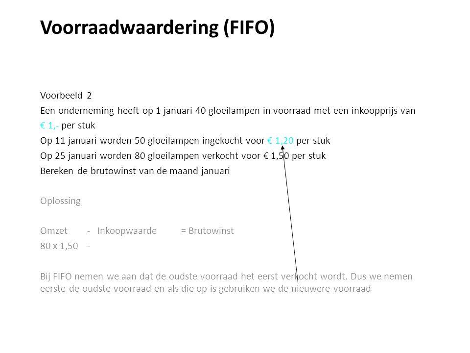 Voorraadwaardering (FIFO) Voorbeeld 2 Een onderneming heeft op 1 januari 40 gloeilampen in voorraad met een inkoopprijs van € 1,- per stuk Op 11 januari worden 50 gloeilampen ingekocht voor € 1,20 per stuk Op 25 januari worden 80 gloeilampen verkocht voor € 1,50 per stuk Bereken de brutowinst van de maand januari Oplossing Omzet - Inkoopwaarde = Brutowinst 80 x 1,50 - Bij FIFO nemen we aan dat de oudste voorraad het eerst verkocht wordt.