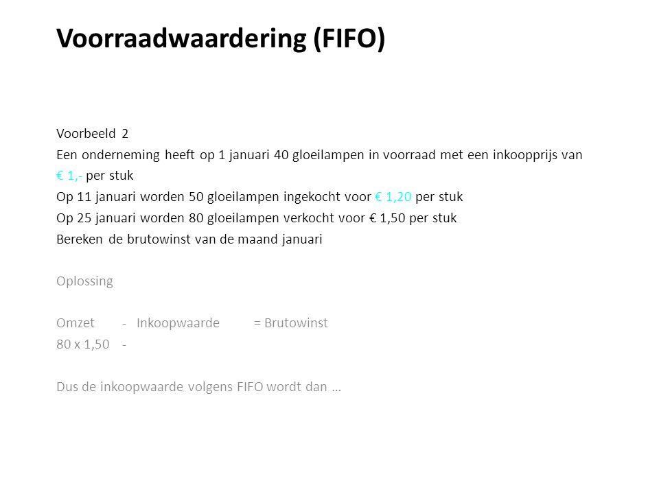 Voorraadwaardering (FIFO) Voorbeeld 2 Een onderneming heeft op 1 januari 40 gloeilampen in voorraad met een inkoopprijs van € 1,- per stuk Op 11 januari worden 50 gloeilampen ingekocht voor € 1,20 per stuk Op 25 januari worden 80 gloeilampen verkocht voor € 1,50 per stuk Bereken de brutowinst van de maand januari Oplossing Omzet - Inkoopwaarde = Brutowinst 80 x 1,50 - Dus de inkoopwaarde volgens FIFO wordt dan …