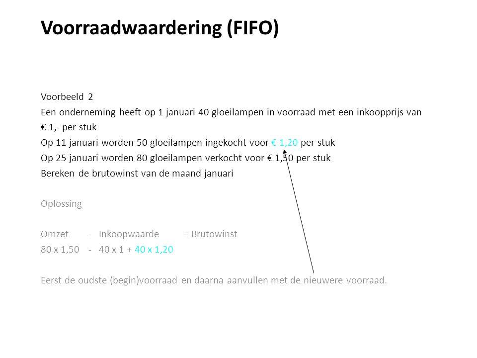 Voorraadwaardering (FIFO) Voorbeeld 2 Een onderneming heeft op 1 januari 40 gloeilampen in voorraad met een inkoopprijs van € 1,- per stuk Op 11 januari worden 50 gloeilampen ingekocht voor € 1,20 per stuk Op 25 januari worden 80 gloeilampen verkocht voor € 1,50 per stuk Bereken de brutowinst van de maand januari Oplossing Omzet - Inkoopwaarde = Brutowinst 80 x 1,50 - 40 x 1 + 40 x 1,20 Eerst de oudste (begin)voorraad en daarna aanvullen met de nieuwere voorraad.