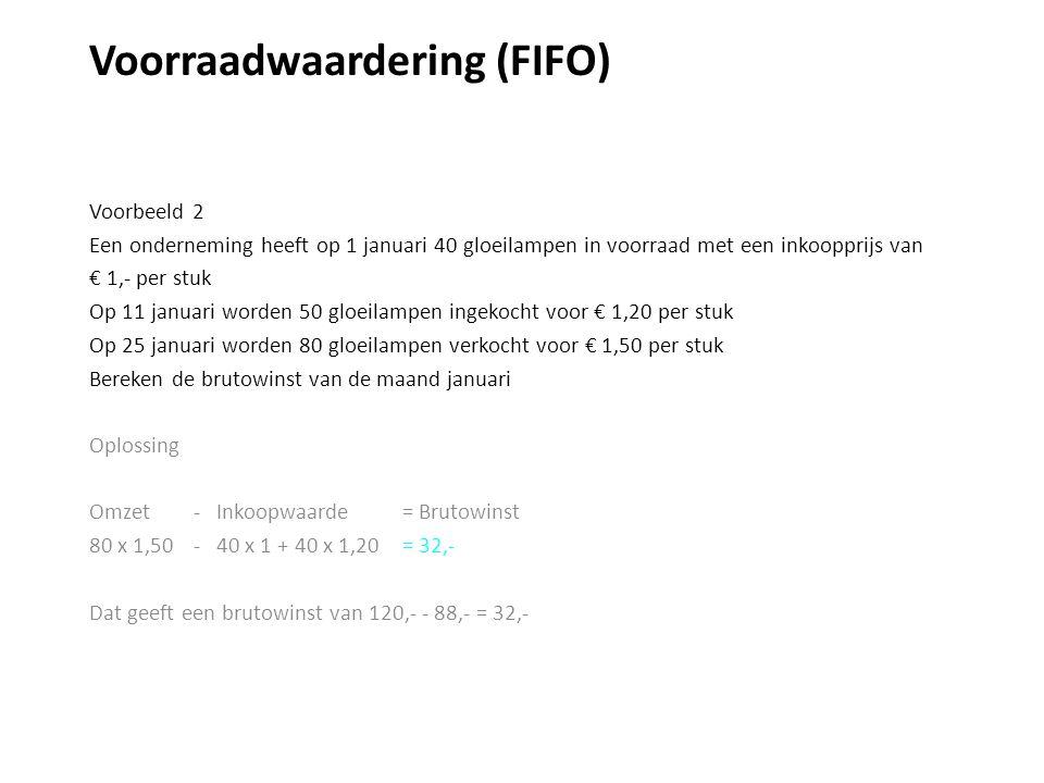 Voorraadwaardering (FIFO) Voorbeeld 2 Een onderneming heeft op 1 januari 40 gloeilampen in voorraad met een inkoopprijs van € 1,- per stuk Op 11 januari worden 50 gloeilampen ingekocht voor € 1,20 per stuk Op 25 januari worden 80 gloeilampen verkocht voor € 1,50 per stuk Bereken de brutowinst van de maand januari Oplossing Omzet - Inkoopwaarde = Brutowinst 80 x 1,50 - 40 x 1 + 40 x 1,20= 32,- Dat geeft een brutowinst van 120,- - 88,- = 32,-