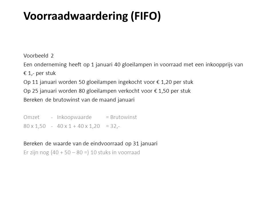 Voorraadwaardering (FIFO) Voorbeeld 2 Een onderneming heeft op 1 januari 40 gloeilampen in voorraad met een inkoopprijs van € 1,- per stuk Op 11 januari worden 50 gloeilampen ingekocht voor € 1,20 per stuk Op 25 januari worden 80 gloeilampen verkocht voor € 1,50 per stuk Bereken de brutowinst van de maand januari Omzet - Inkoopwaarde = Brutowinst 80 x 1,50 - 40 x 1 + 40 x 1,20= 32,- Bereken de waarde van de eindvoorraad op 31 januari Er zijn nog (40 + 50 – 80 =) 10 stuks in voorraad